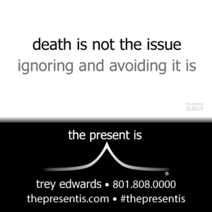 death is not the issue ignoring and avoiding it is